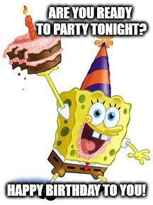 Are you ready to party tonight? Happy Birthday to you!