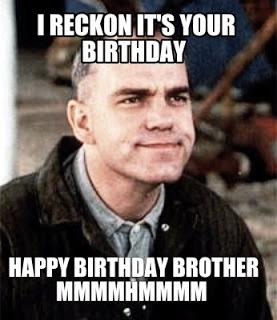 I Reckon It's your Birthday. Happy Birthday Brother mmmmhmmmm
