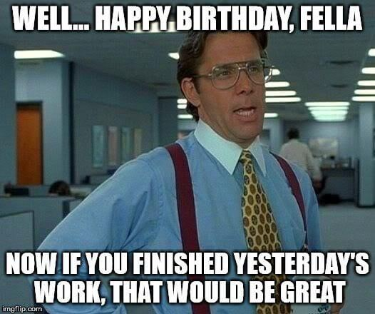 Well… Happy Birthday, fella. Now, if you finished yesterday's work, that would be great.