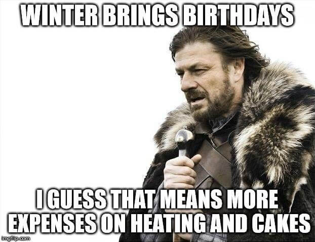 Winter brings birthdays. I guess that means more expenses on heating and cakes.