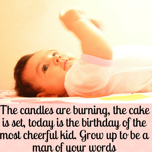 The candles are burning, the cake is set, today is the birthday of the most cheerful kid. Grow up to be a man of your words